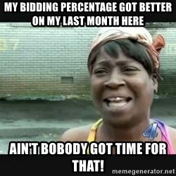 Sweet brown - My bidding percentage got better on my last month here Ain't boBody got Time for that!