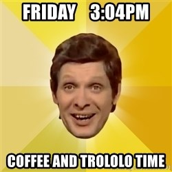 Trolololololll - friday    3:04pm coffee and trololo time