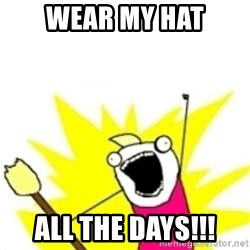 x all the y - Wear my hat All the days!!!