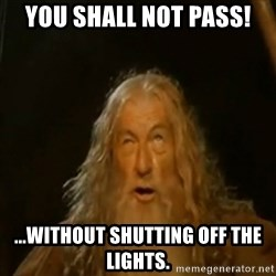Gandalf You Shall Not Pass - You Shall not pass! ...without shutting off the lights.