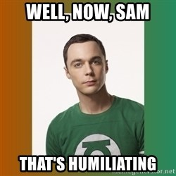 sheldon cooper  - Well, now, sam That's humiliating