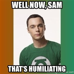 sheldon cooper  - Well now, sam That's humiliating
