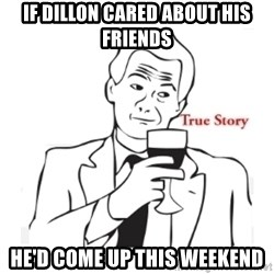 truestoryxd - if dillon cared about his friends he'd come up this weekend