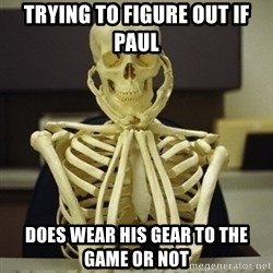 Skeleton waiting - Trying to figure out if paul Does wear his gear to the game oR not