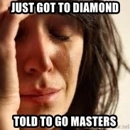 Crying lady - Just got to diamond Told to go masters