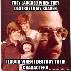 Family Man - They laughed when they destroyed my kraken i laugh when i destroy their characters