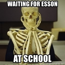 Skeleton waiting - Waiting for Esson At school