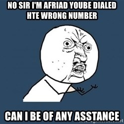 Y U no listen? - no sir i'm afriad yoube dialed hte wrong number  can i be of any asstance