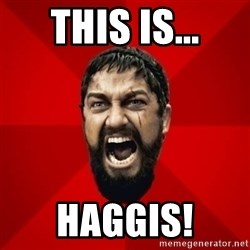 THIS IS SPARTAAA!!11!1 - this is... haggis!
