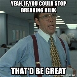 Yeah that'd be great... - yeah, if you could stop breaking hilik that'd be great
