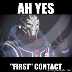 """Ah, Yes, Reapers - ah yes """"first"""" contact"""