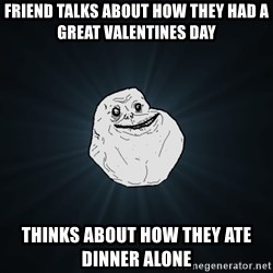 Forever Alone - friend talks about how they had a great valentines day thinks about how they ate dinner alone