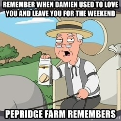 Pepridge Farm Remembers - Remember when damien used to love you and leave you for the weekend pepridge farm remembers