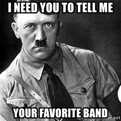 Hitler Advice - I need you to tell me YOUR FAVORITE band