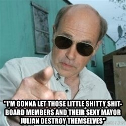 """Jim Lahey -   """"I'M GONNA LET THOSE LITTLE SHITTY SHIT-BOARD MEMBERS AND THEIR SEXY MAYOR JULIAN DESTROY THEMSELVES"""""""