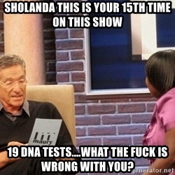 Maury Lie Detector - Sholanda this is your 15th time on this show 19 dna tests....what the fuck is wrong with you?
