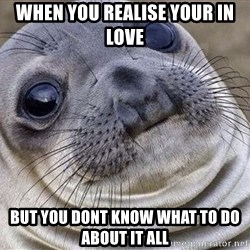 Awkward Moment Seal - When you realise your in love But you dont know what to do about it all