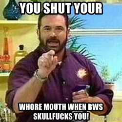 Badass Billy Mays - YOU SHUT YOUR WHORE MOUTH WHEN BWS SKULLFUCKS YOU!