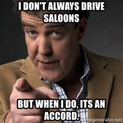 Jeremy Clarkson - i DON'T ALWAYS DRIVE SALOONS BUT WHEN i DO, ITS AN ACCORD.