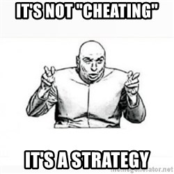 """Dr. evil white - It'S NOT """"CHEATING"""" IT'S A STRATEGY"""