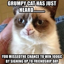 Grumpy Cat Happy Version - GRUMPY CAT HAS JUST HEARD........... YOU MISSEDthe chance to win 100gc by signing up to FRIENDSHIP DAY