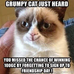 Grumpy Cat Happy Version - GRUMPY CAT JUST HEARD YOU MISSED THE CHANCE OF WINNING 100GC BY FORGETTING TO SIGN UP TO FRIENDSHIP DAY !
