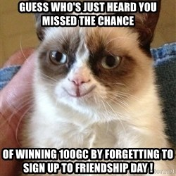 Grumpy Cat Happy Version - GUESS WHO'S JUST HEARD YOU MISSED THE CHANCE OF WINNING 100GC BY FORGETTING TO SIGN UP TO FRIENDSHIP DAY !