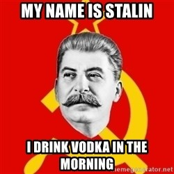 Stalin Says - MY NAME IS STALIN I DRINK VODKA IN THE MORNING