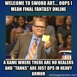 "drew carey - Welcome to sword art.... oops i mean final fantasy online a game where there are no healers and ""tanks"" are just dps in heavy armor"