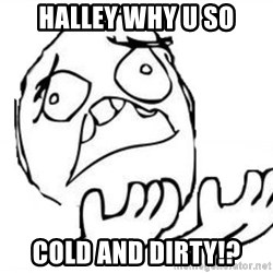 WHY SUFFERING GUY - halley why u so cold and dirty!?