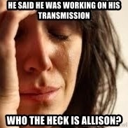 Crying lady - He said he was working on his transmission who the heck is Allison?