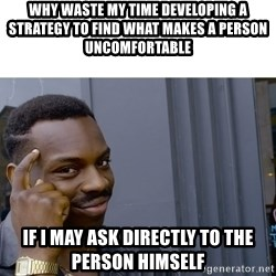Roll Safe Hungover - Why waste my time developing a strategy to find what makes a person uncomfortable if I may ask directly to the person himself