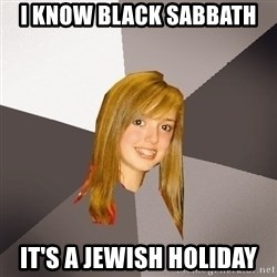 Musically Oblivious 8th Grader - I know black sabbath it's a jewish holiday