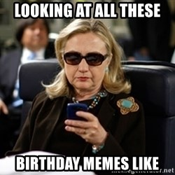 Hillary Clinton Texting - Looking at all these  Birthday memes like