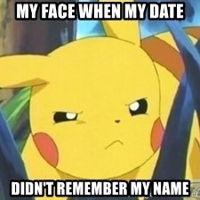 Unimpressed Pikachu - my face when my date didn't remember my name
