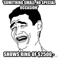 Dumb Bitch Meme - 'SomeThing small, no special occasiOn' Shows ring of $2500,-