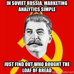 Stalin Says - in soviet russia, marketing analytics simple just find out who bought the loaf of bread