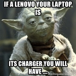 Yodanigger - IF a lenovo your laptop is Its charger you will have ....