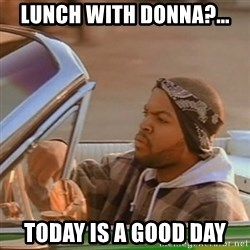 Good Day Ice Cube - Lunch with donna?... Today is a good day