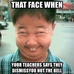 Lolwtf - That face when Your teachers says They Dismissyou not the bell