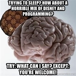 Scumbag Brain - Trying to sleep? How about a horrible mix of Disney and programming? Try: what can I say? Except: You're welcome!