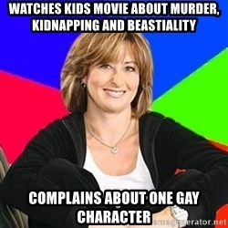 Sheltering Suburban Mom - Watches kids movie about murder, kidnapping and beastiality Complains about one gay character