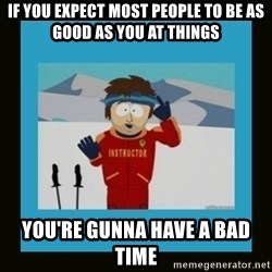 South Park Ski Instructor - If you expect most people to be as good as you at things you're gunna have a bad time