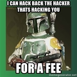 Boba Fett - i can hack back the hacker thats hacking you for a fee