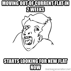 genius rage meme - moving out of current flat in 2 weeks starts looking for new flat now