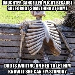 Waiting skeleton meme - Daughter cancelled Flight because she forgot something at home Dad is waiting on her to let him know if she can fly standby