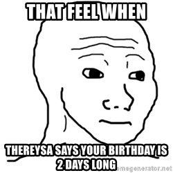 That Feel Guy - THAT FEEL WHEN Thereysa Says your birthday is 2 days long