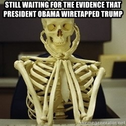 Skeleton waiting - still waiting for the evidence that president obama wiretapped trump