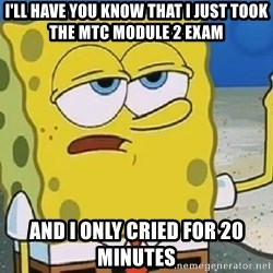 Only Cried for 20 minutes Spongebob - i'll have you know that i just took the MTC module 2 exam  and i only cried for 20 minutes