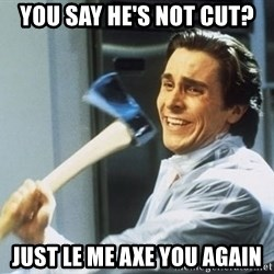 Patrick Bateman With Axe - you say he's not cut? just le me axe you again